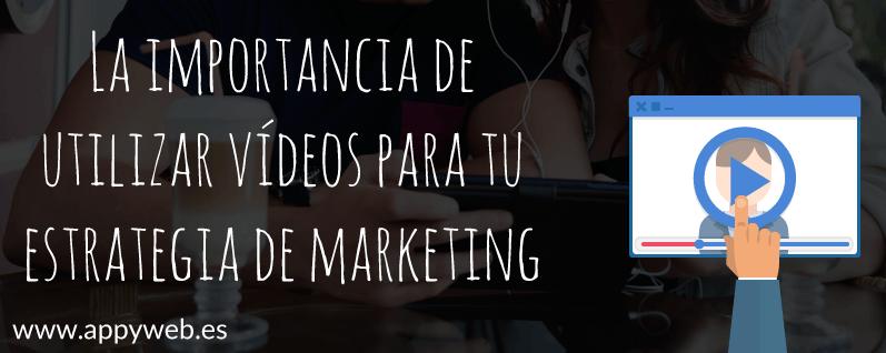La importancia de utilizar vídeos para tu estrategia de marketing