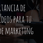 La importancia de utilizar vídeos para tu estrategia de marketing